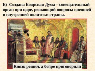 Б) Создана Боярская Дума – совещательный орган при царе, решающий вопросы вне