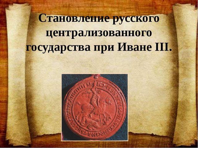 Становление русского централизованного государства при Иване III.