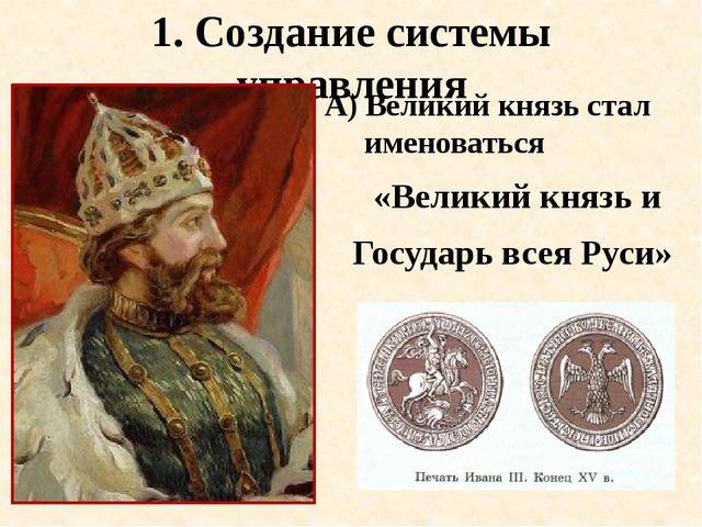 1. Создание системы управления А) Великий князь стал именоваться «Великий кня...
