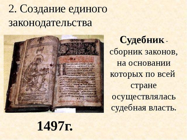 2. Создание единого законодательства Судебник - сборник законов, на основании...