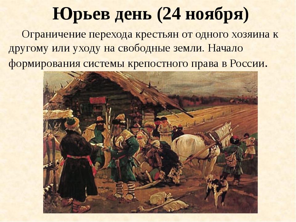 Юрьев день (24 ноября) Ограничение перехода крестьян от одного хозяина к друг...