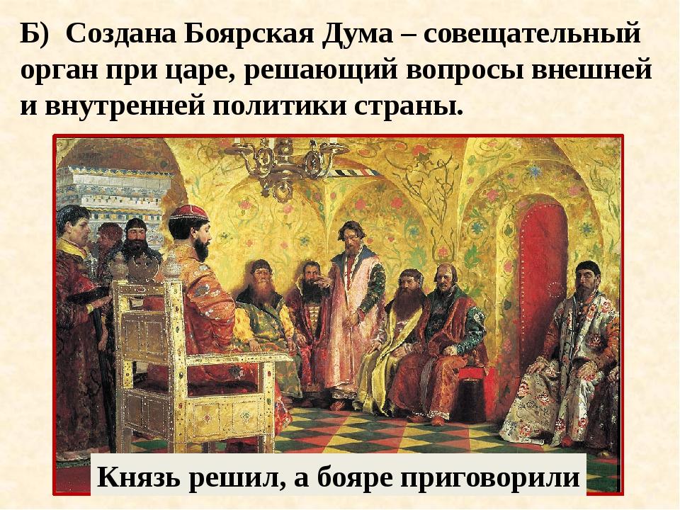 Б) Создана Боярская Дума – совещательный орган при царе, решающий вопросы вне...