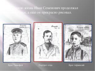 Всю свою жизнь Иван Семенович продолжал писать стихи, а еще он прекрасно рис