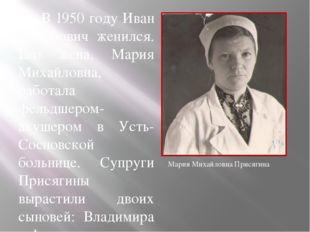В 1950 году Иван Семёнович женился. Его жена, Мария Михайловна, работала фел