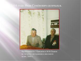 В 2004 году Иван Семёнович скончался. Фронтовики И.С.Присягин и М.Ф.Пьянов н