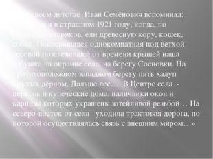 О своём детстве Иван Семёнович вспоминал: «Родился я в страшном 1921 году, к