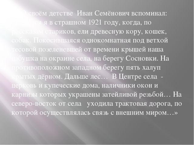 О своём детстве Иван Семёнович вспоминал: «Родился я в страшном 1921 году, к...