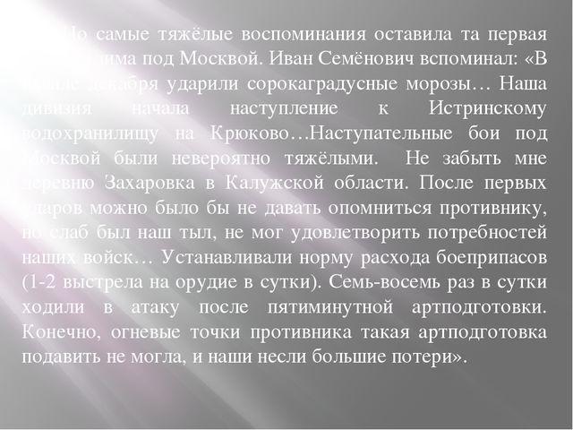 Но самые тяжёлые воспоминания оставила та первая военная зима под Москвой. И...