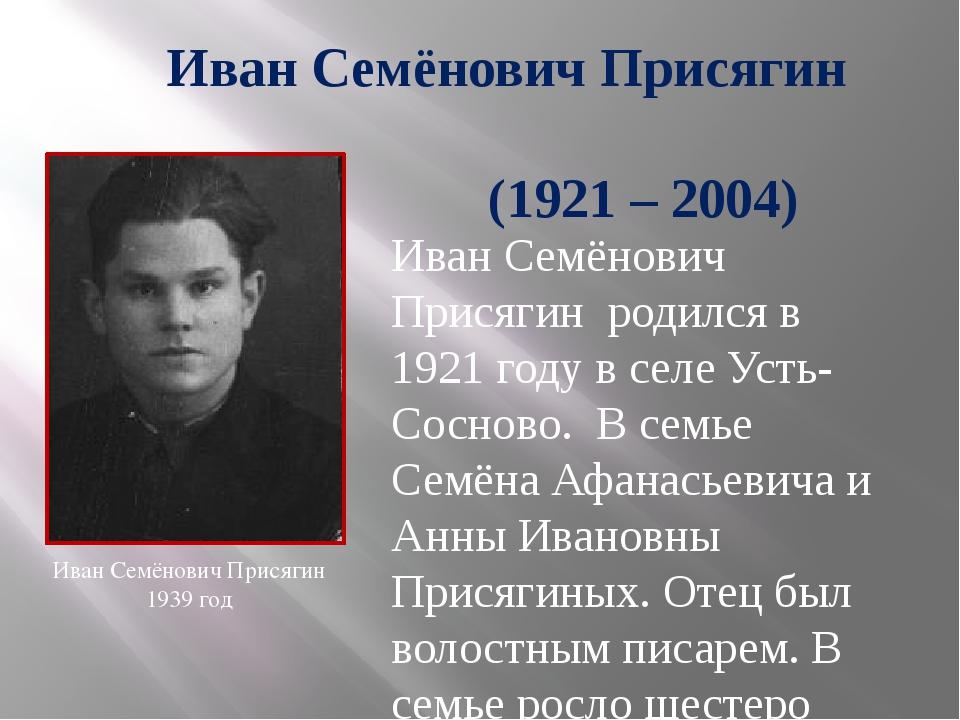 Иван Семёнович Присягин (1921 – 2004) Иван Семёнович Присягин родился в 1921...