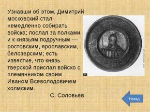 Узнавши об этом, Димитрий московский стал немедленно собирать войска; послал