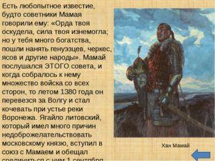 Есть любопытное известие, будто советники Мамая говорили ему: «Орда твоя оску