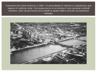 Строительство Орла началось в 1566 г. по указу Ивана IV. Крепость сооружалас