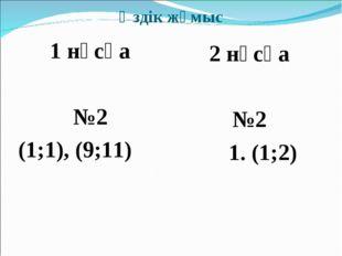 Өздік жұмыс 1 нұсқа №2 (1;1), (9;11) 2 нұсқа №2 1. (1;2)