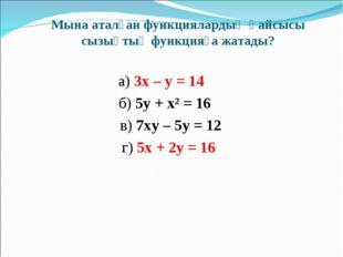 Мына аталған функциялардың қайсысы сызықтық функцияға жатады? а) 3х – у = 14
