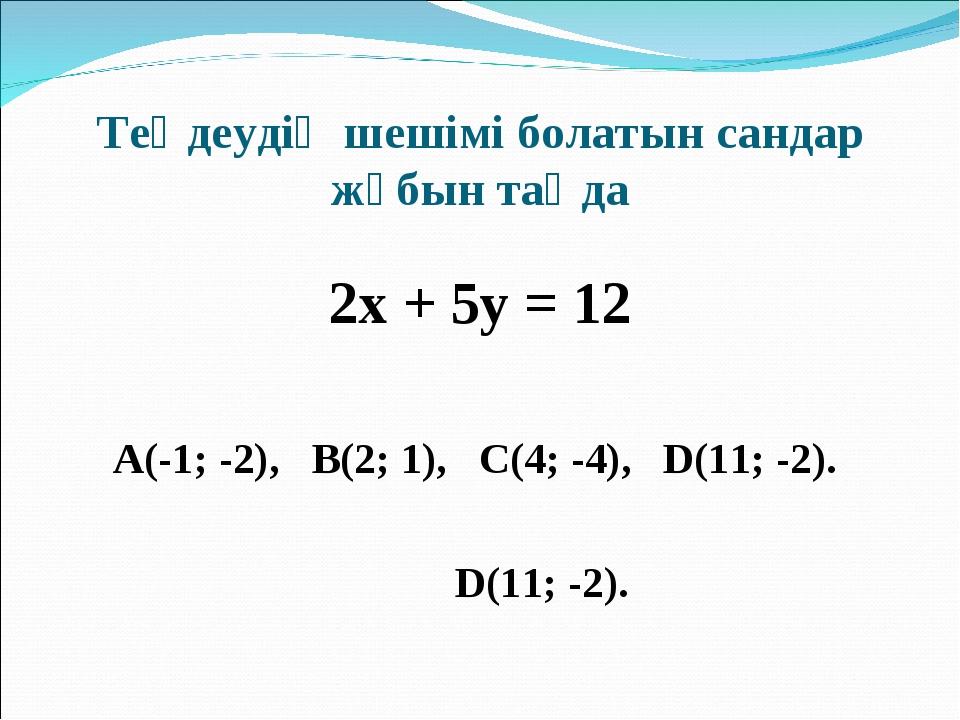 Теңдеудің шешімі болатын сандар жұбын таңда 2х + 5у = 12 А(-1; -2), В(2; 1),...