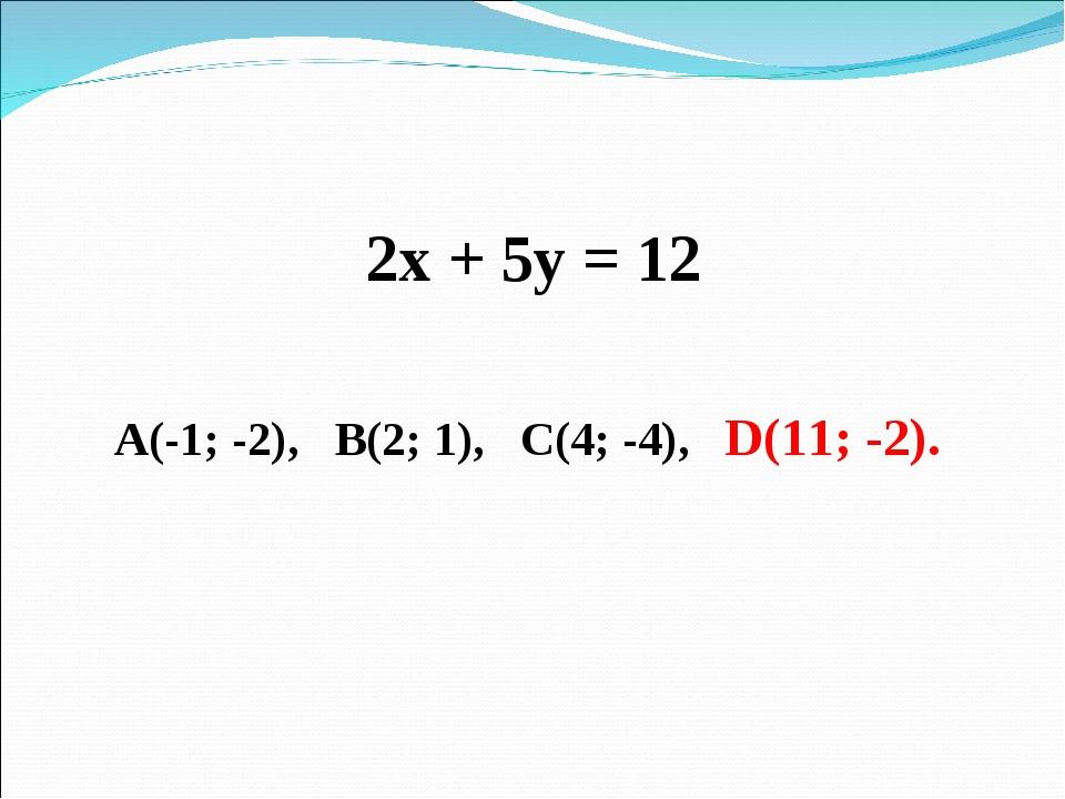 2х + 5у = 12 А(-1; -2), В(2; 1), С(4; -4), D(11; -2).