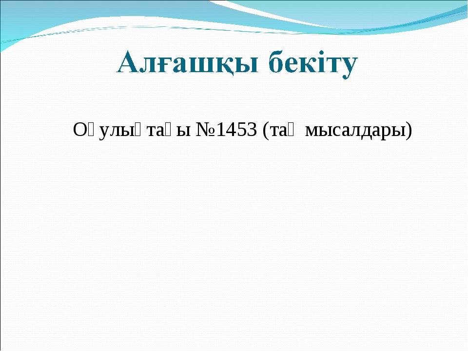 Оқулықтағы №1453 (тақ мысалдары)