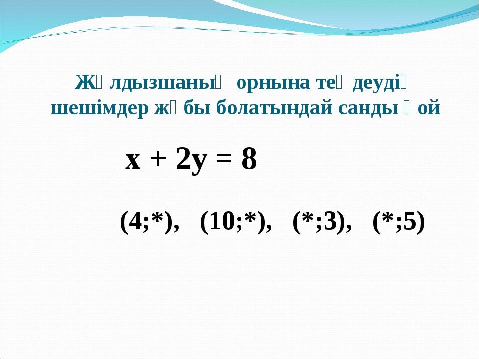 Жұлдызшаның орнына теңдеудің шешімдер жұбы болатындай санды қой х + 2у = 8 (4...