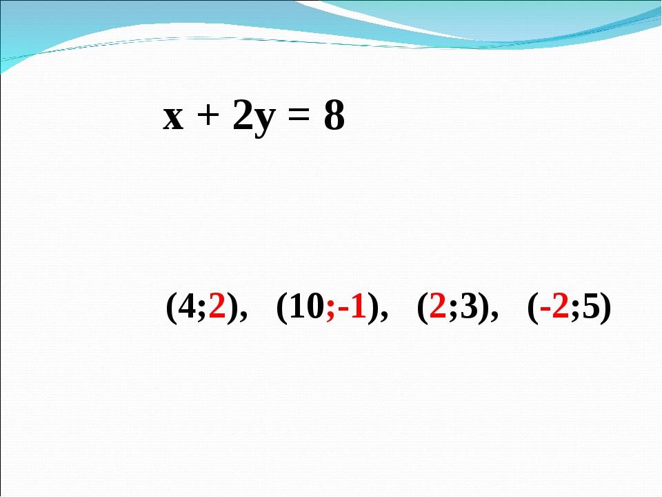 х + 2у = 8 (4;2), (10;-1), (2;3), (-2;5)