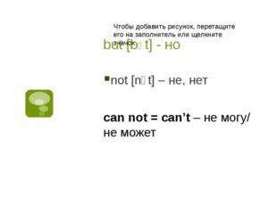 but [bɅt] - но not [nɔt] – не, нет can not = can't – не могу/ не может
