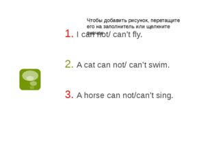 I can not/ can't fly. A cat can not/ can't swim. A horse can not/can't sing.