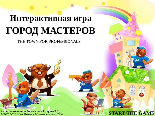 ГОРОД МАСТЕРОВ Интерактивная игра THE TOWN FOR PROFESSIONALS START THE GAME А...