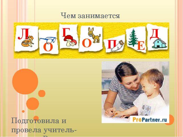 Чем занимается Подготовила и провела учитель-логопед Вворонцова Ирина Никола...