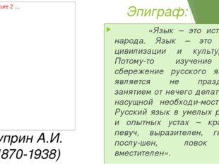 Эпиграф: «Язык – это история народа. Язык – это путь цивилизации и культуры…