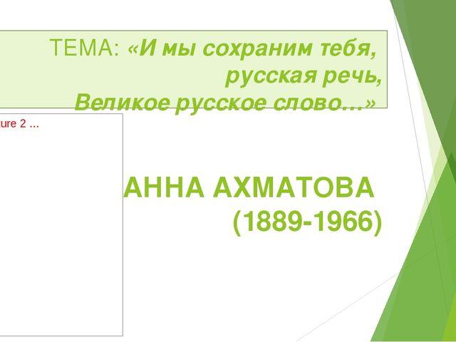 ТЕМА: «И мы сохраним тебя, русская речь, Великое русское слово…» АННА АХМАТОВ...