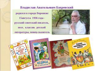 родилсяв городе Воронеже 15августа 1936 года- русский советскийписатель, п
