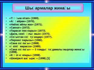 «Тұңғыш кітап» (1969). «Ақ қайран» (1970). «Найзағайлы жаз» (1971). «Саяхат»