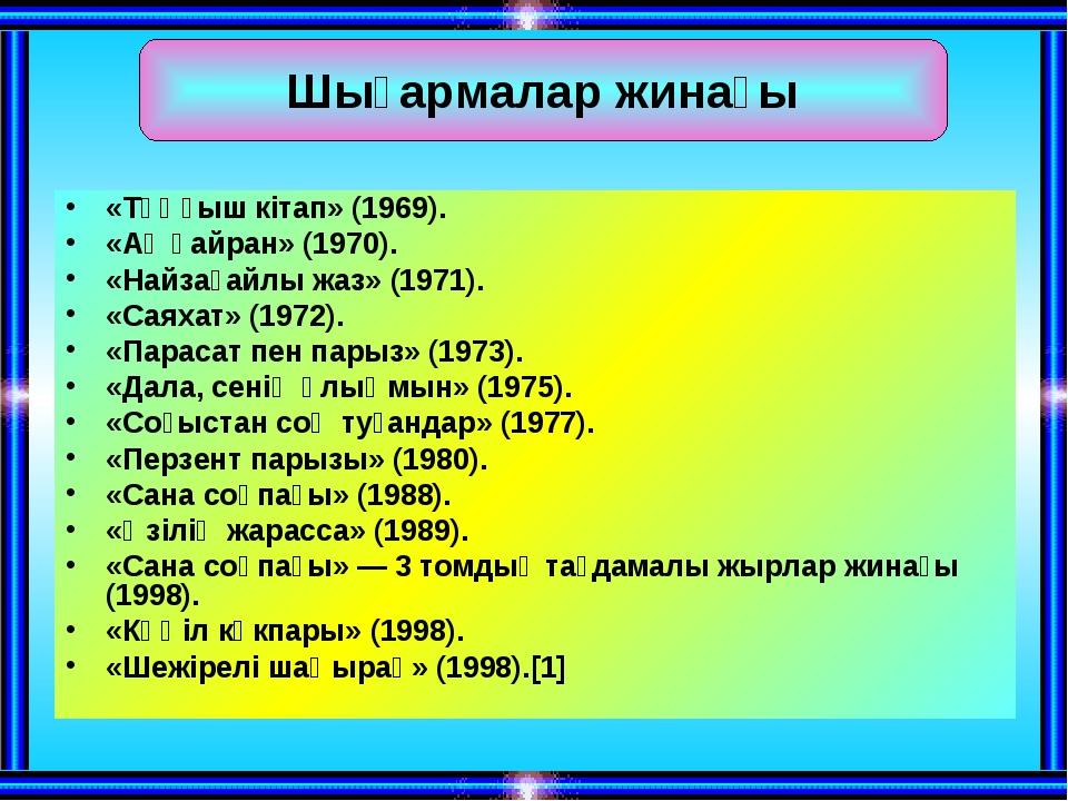 «Тұңғыш кітап» (1969). «Ақ қайран» (1970). «Найзағайлы жаз» (1971). «Саяхат»...
