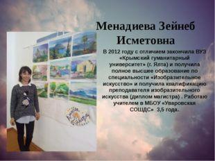 Менадиева Зейнеб Исметовна В 2012 году с отличием закончила ВУЗ «Крымский гум