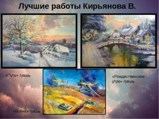 Лучшие работы Кирьянова В. «Путь» гуашь «Рождественское утро» гуашь «Война» г