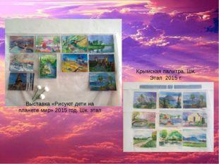 Выставка «Рисуют дети на планете мир» 2015 год. Шк. этап Крымская палитра. Шк