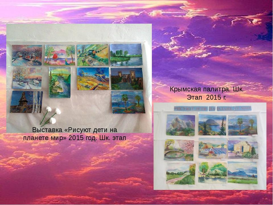Выставка «Рисуют дети на планете мир» 2015 год. Шк. этап Крымская палитра. Шк...