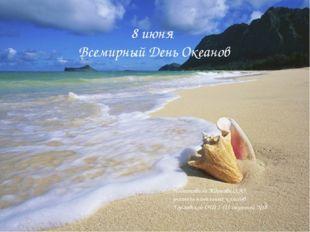 8 июня Всемирный День Океанов Подготовила Жданова О.Ю. учитель начальных кла