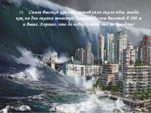 14. Самое высокое цунами составляло около 60м, тогда как на дне океана зачас