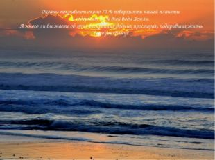 Океаны покрывают около 70 % поверхности нашей планеты и содержат 97 % всей во