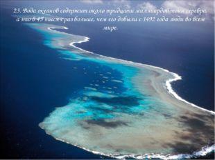 23. Вода океанов содержит около тридцати миллиардов тонн серебра, а это в 45