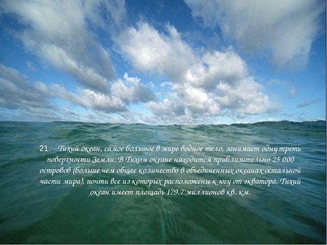21. Тихий океан, самое большое в мире водное тело, занимает одну треть повер...