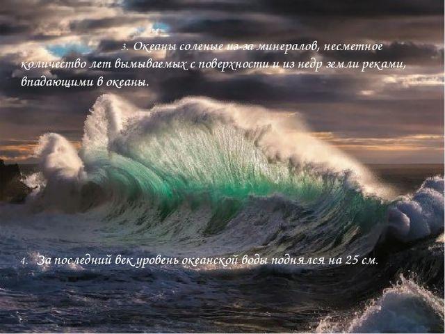 3. Океаны соленые из-за минералов, несметное количество лет вымываемых с пов...