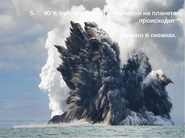 5. 90 % вулканической активности на планете происходит именно в океанах.