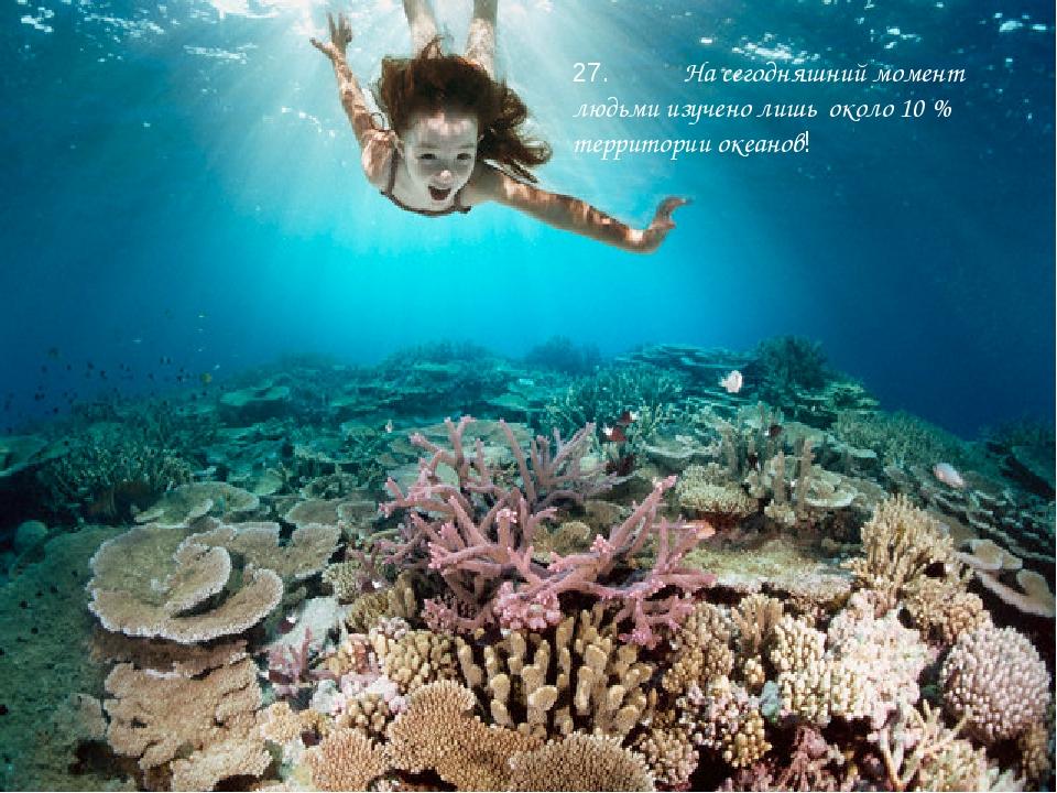 27. На сегодняшний момент людьми изучено лишь около 10 % территории океанов!