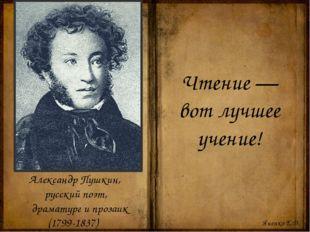 Чтение — вот лучшее учение! Александр Пушкин, русский поэт, драматург и проза