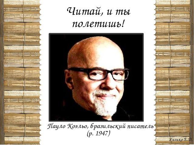 Читай, и ты полетишь! Пауло Коэльо, бразильский писатель (р. 1947) Яненко Е.Д.