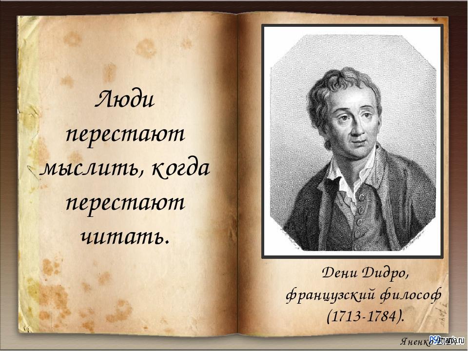 Люди перестают мыслить, когда перестают читать. Дени Дидро, французский фило...