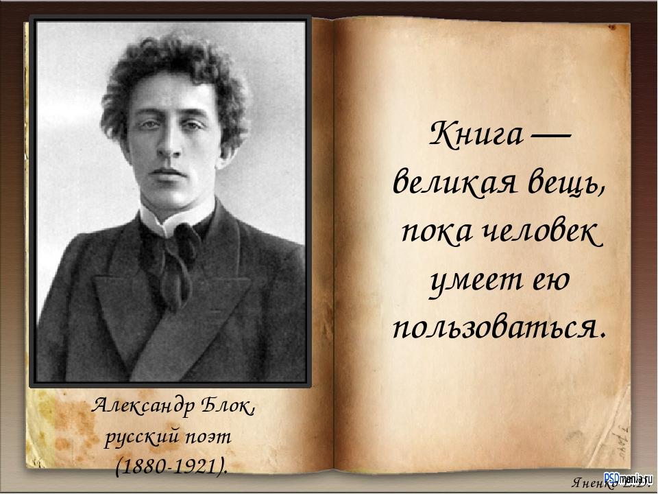 Книга — великая вещь, пока человек умеет ею пользоваться. Александр Блок, рус...
