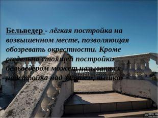 Бельведер - лёгкая постройка на возвышенном месте, позволяющая обозревать окр