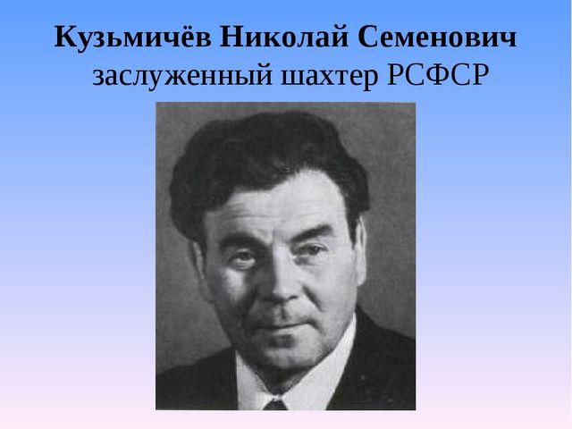 Кузьмичёв Николай Семенович заслуженный шахтер РСФСР